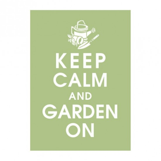 Keep calm and garden on: http://www.etsy.com/listing/62883428/keep-calm-and-garden-on-5x7-print